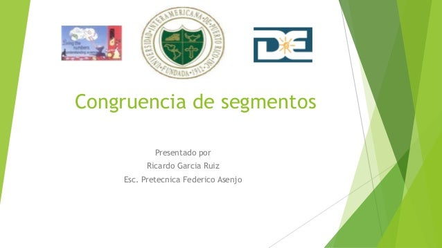 Congruencia de segmentos Presentado por Ricardo Garcia Ruiz Esc. Pretecnica Federico Asenjo