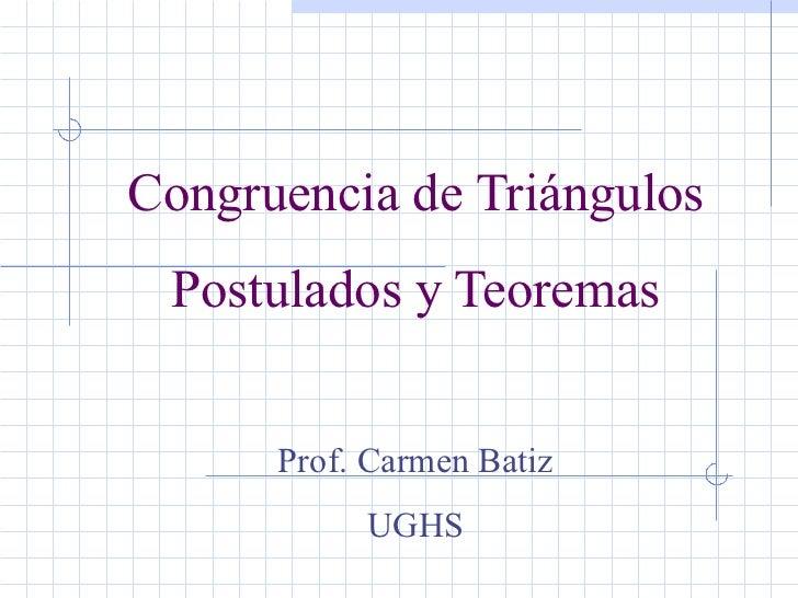 Congruencia de Triángulos Postulados y Teoremas Prof. Carmen Batiz UGHS