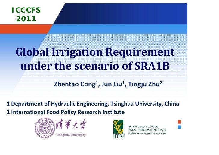 ICCCFS  2011   GlobalIrrigationRequirement    underthescenarioofSRA1B                 Zhentaoi Cong1o,JunLiul1,T...