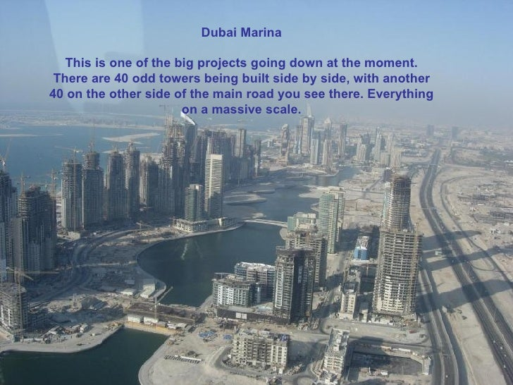 Dubai Marina This is one of the big projects going down at the moment. I think there are 40 odd towers being built side by...
