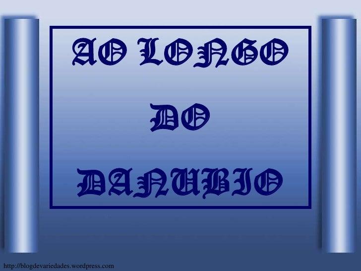 AO LONGO<br />DO<br />DANUBIO<br />http://blogdevariedades.wordpress.com<br />