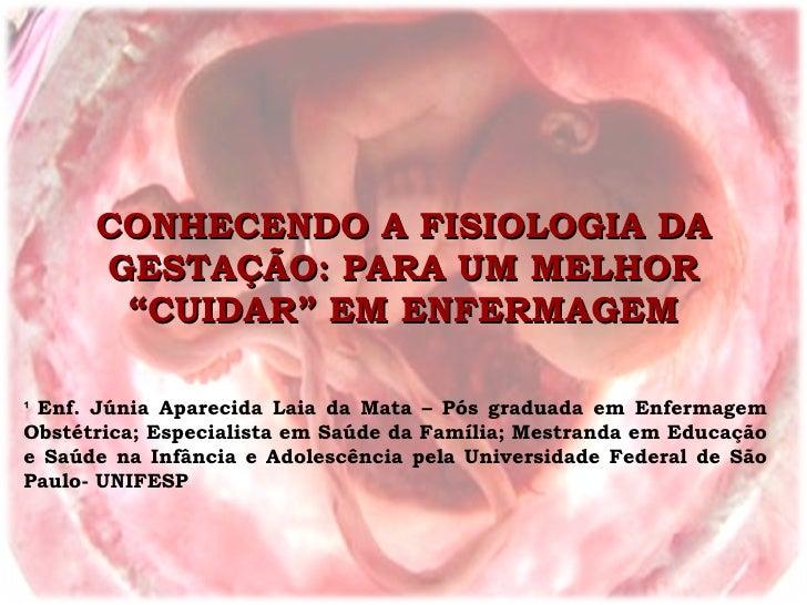 """CONHECENDO A FISIOLOGIA DA GESTAÇÃO: PARA UM MELHOR """"CUIDAR"""" EM ENFERMAGEM ¹  Enf. Júnia Aparecida Laia da Mata – Pós grad..."""