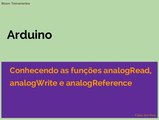 Arduino Conhecendo as funções analogRead, analogWrite e analogReference Bóson Treinamentos Fábio dos Reis