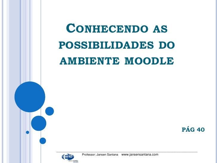 Conhecendo as possibilidades do ambiente moodle<br />PÁG 40<br />_________________________________________________________...