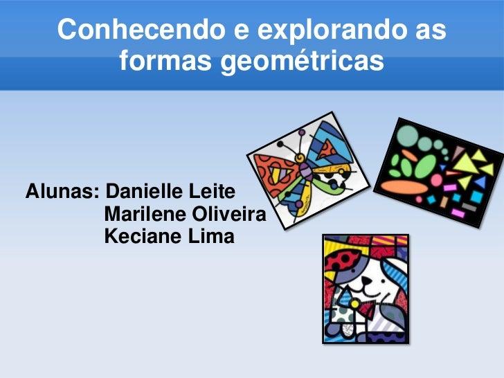 Conhecendo e explorando as formas geométricas<br />Alunas: Danielle Leite<br />              Marilene Oliveira<br />Kecian...