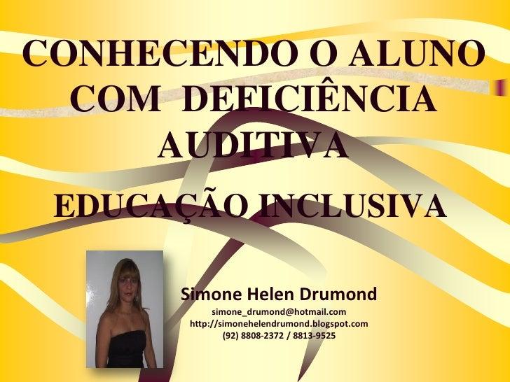 CONHECENDO O ALUNO  COM DEFICIÊNCIA     AUDITIVA EDUCAÇÃO INCLUSIVA      Simone Helen Drumond            simone_drumond@ho...