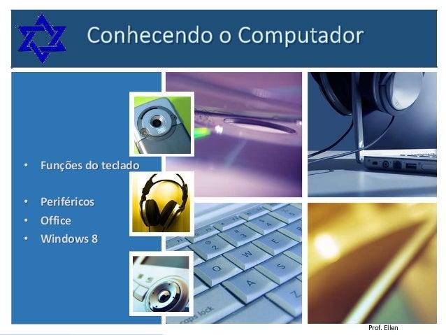 • Funções do teclado • Periféricos • Office • Windows 8  Prof. Ellen