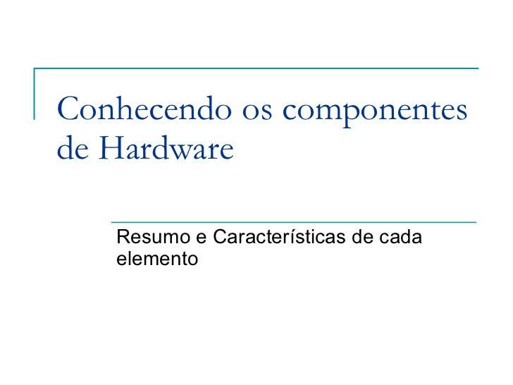 Conhecendo os componentes de Hardware Resumo e Características de cada elemento