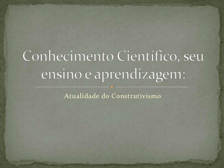 Atualidade do Construtivismo<br />Conhecimento Científico, seu ensino e aprendizagem:<br />
