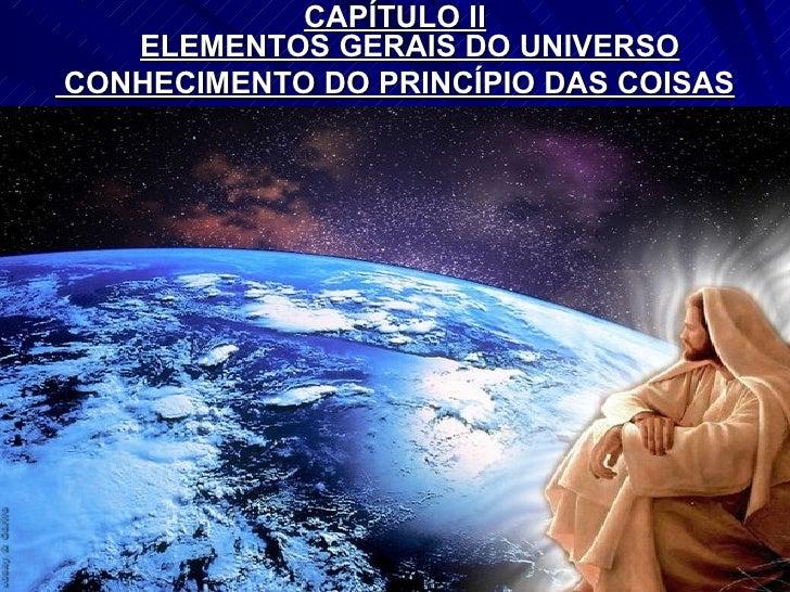 <ul><li>CAPÍTULO II ELEMENTOS GERAIS DO UNIVERSO </li></ul><ul><li>CONHECIMENTO DO PRINCÍPIO DAS COISAS </li></ul>