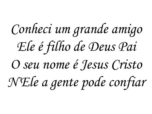 Conheci um grande amigo Ele é filho de Deus Pai O seu nome é Jesus Cristo N'Ele a gente pode confiar