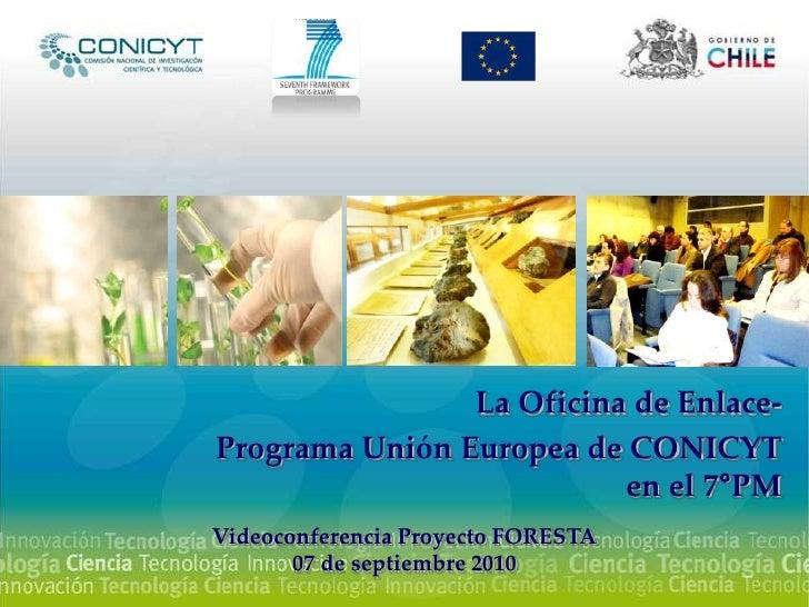 La Oficina de Enlace-<br />Programa Unión Europea de CONICYT en el 7°PM <br />Videoconferencia Proyecto FORESTA<br />07 de...