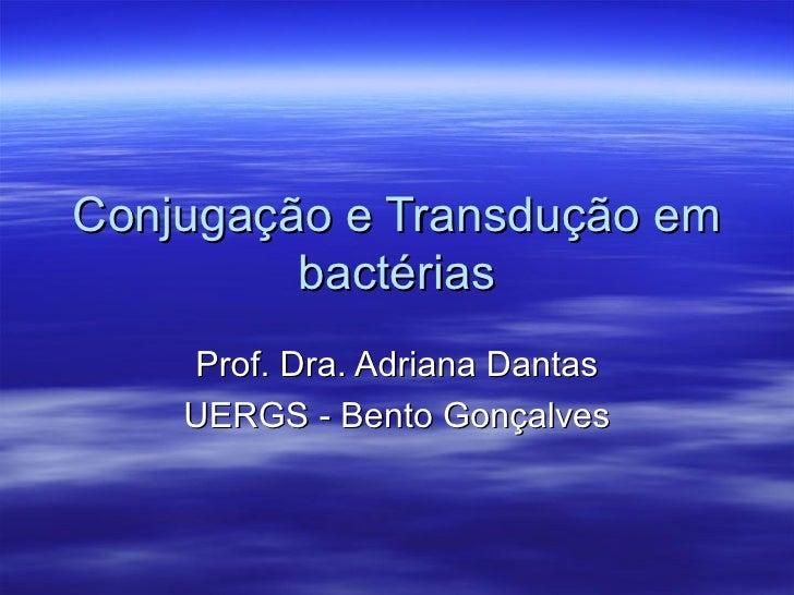 Conjugação e Transdução em         bactérias    Prof. Dra. Adriana Dantas    UERGS - Bento Gonçalves