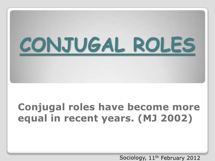 CONJUGAL ROLESConjugal roles have become moreConjugal roles have become more equalequal in years. (MJ 2002)in recent recen...