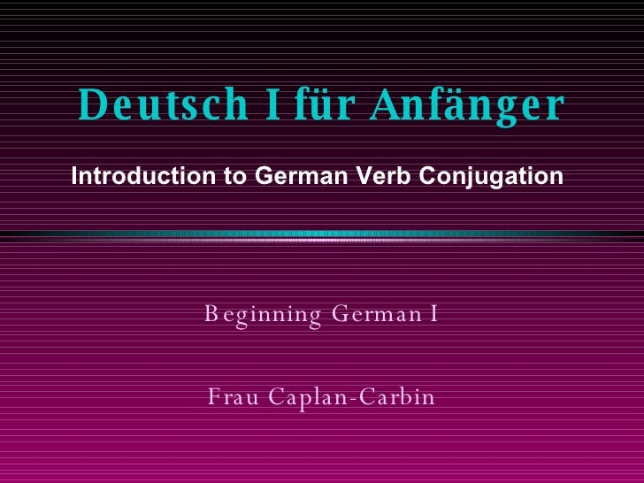 Deutsch I für Anfänger Beginning German I Frau Caplan-Carbin Introduction to German Verb Conjugation
