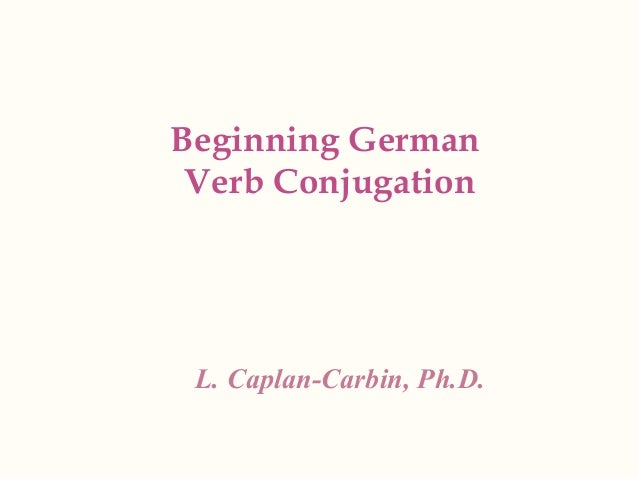 Beginning German Verb Conjugation  L. Caplan-Carbin, Ph.D.