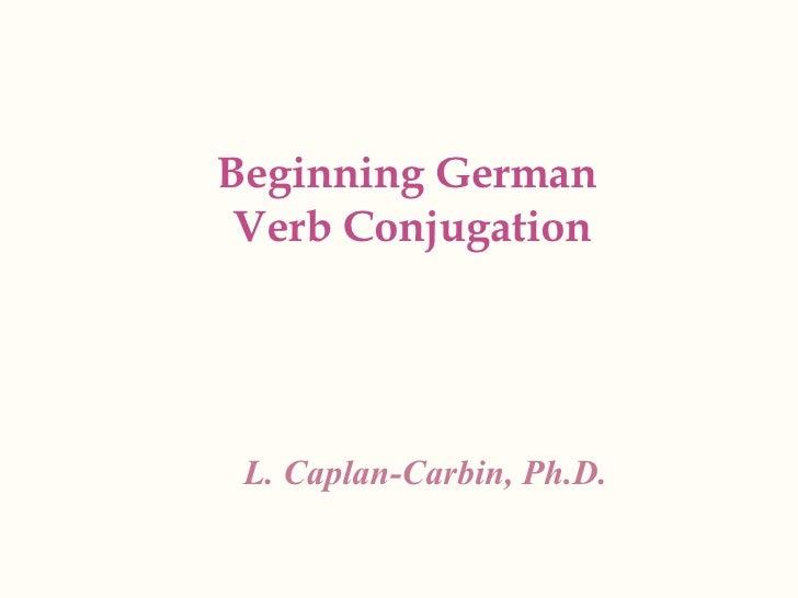 Beginning German  Verb Conjugation L. Caplan-Carbin, Ph.D.