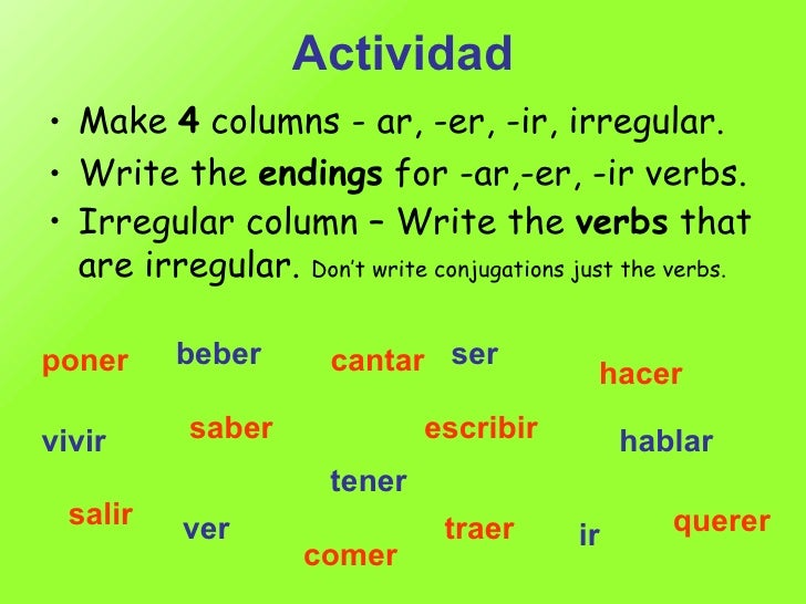 Actividad <ul><li>Make  4  columns - ar, -er, -ir, irregular. </li></ul><ul><li>Write the  endings  for -ar,-er, -ir verbs...