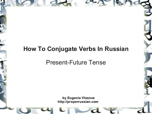 How To Conjugate Verbs In Russian       Present-Future Tense             by Eugenia Vlasova          http://properrussian....