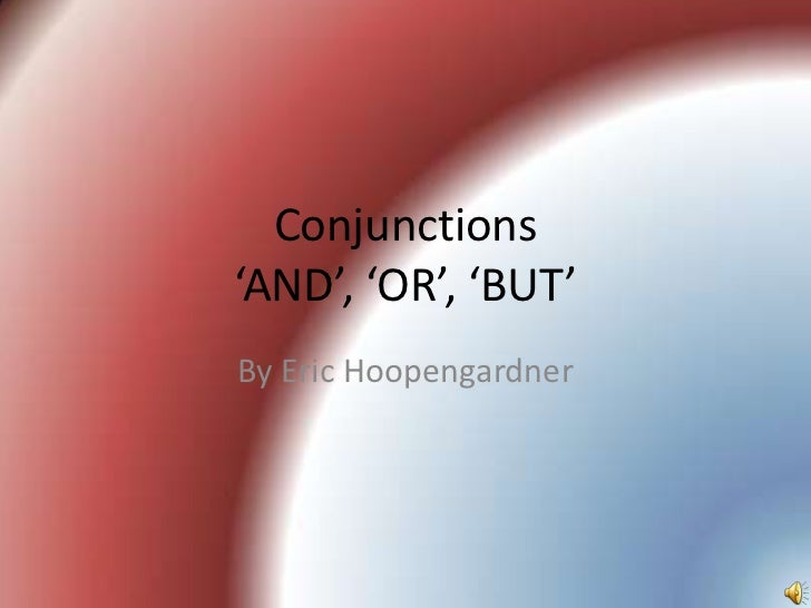 Conjunctions'AND', 'OR', 'BUT'By Eric Hoopengardner
