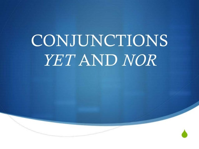 CONJUNCTIONS YET AND NOR  S