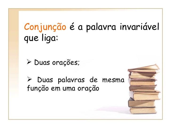 Conjunção  é a palavra invariável que liga:  <ul><li>Duas orações;   </li></ul><ul><li>Duas palavras de mesma função em um...