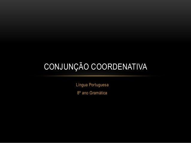CONJUNÇÃO COORDENATIVA Língua Portuguesa 8º ano Gramática