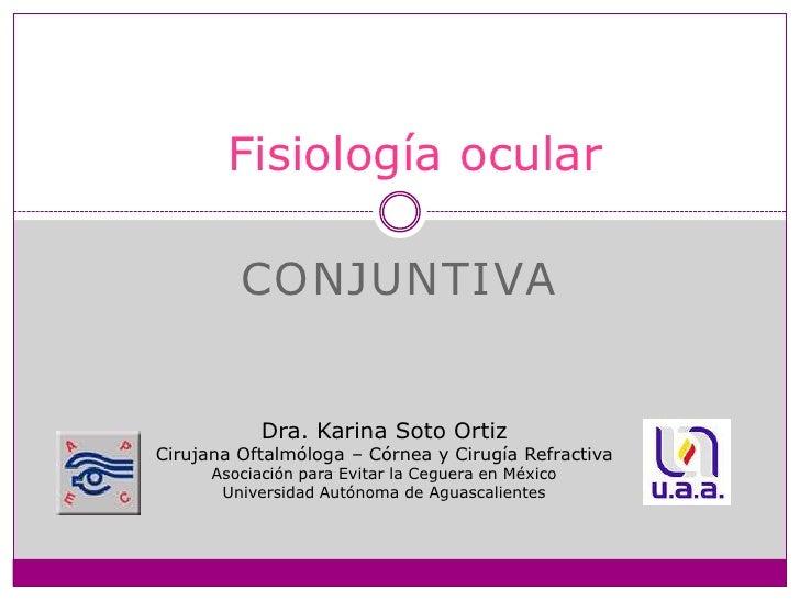 Conjuntiva<br />Fisiología ocular<br />Dra. Karina Soto Ortiz<br />Cirujana Oftalmóloga – Córnea y Cirugía Refractiva<br /...