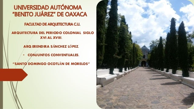 "UNIVERSIDAD AUTÓNOMA ""BENITO JUÁREZ"" DE OAXACA ARQUITECTURA DEL PERIODO COLONIAL SIGLO XVI AL XVIII. ARQ.ERENDIRA SÁNCHEZ ..."