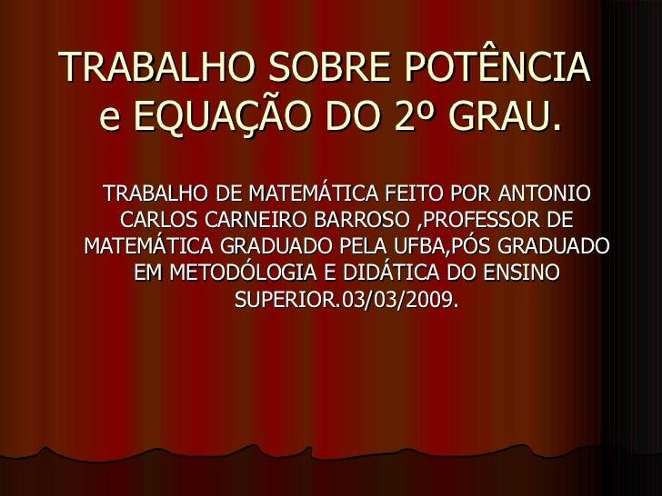 TRABALHO SOBRE POTÊNCIA  e EQUAÇÃO DO 2º GRAU. TRABALHO DE MATEMÁTICA FEITO POR ANTONIO CARLOS CARNEIRO BARROSO ,PROFESSOR...