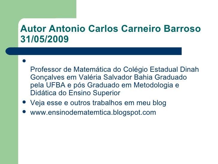 Autor Antonio Carlos Carneiro Barroso  31/05/2009 <ul><li>Professor de Matemática do Colégio Estadual Dinah Gonçalves em V...