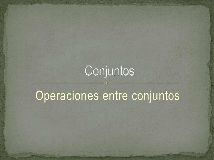 Operaciones entre conjuntos<br /> Conjuntos<br />