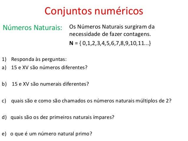 Conjuntos numéricos Números Naturais:  Os Números Naturais surgiram da necessidade de fazer contagens. N = { 0,1,2,3,4,5,6...