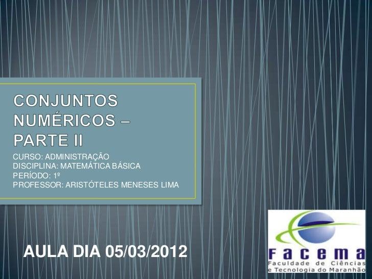 CURSO: ADMINISTRAÇÃODISCIPLINA: MATEMÁTICA BÁSICAPERÍODO: 1ºPROFESSOR: ARISTÓTELES MENESES LIMA  AULA DIA 05/03/2012