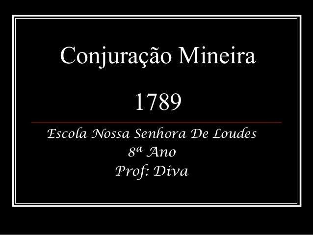 Conjuração Mineira 1789 Escola Nossa Senhora De Loudes 8ª Ano Prof: Diva