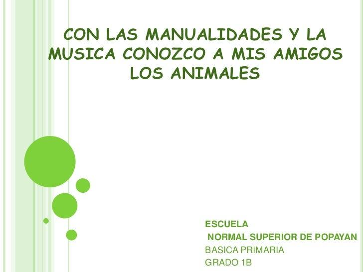 CON LAS MANUALIDADES Y LA MUSICA CONOZCO A MIS AMIGOS LOS ANIMALES<br />ESCUELA<br /> NORMAL SUPERIOR DE POPAYAN<br />BASI...