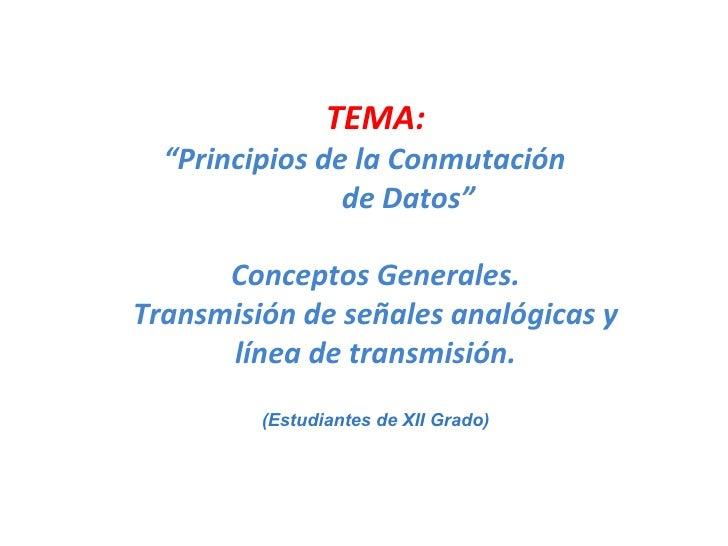 """TEMA: """" Principios de la Conmutación  de Datos"""" Conceptos Generales. Transmisión de señales analógicas y línea de transmis..."""