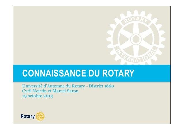 CONNAISSANCE DU ROTARY Université d'Automne du Rotary - District 1660 Cyril Noirtin et Marcel Saron 19 octobre 2013