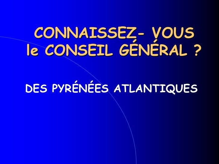 CONNAISSEZ- VOUS le CONSEIL GÉNÉRAL ?<br />DES PYRÉNÉES ATLANTIQUES<br />