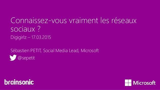 Connaissez-vous vraiment les réseaux sociaux ? Sébastien PETIT, Social Media Lead, Microsoft @sepetit Digigirlz – 17.03.20...