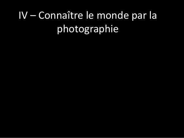 IV – Connaître le monde par la photographie