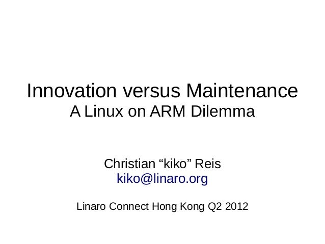 "Innovation versus Maintenance A Linux on ARM Dilemma Christian ""kiko"" Reis kiko@linaro.org Linaro Connect Hong Kong Q2 2012"