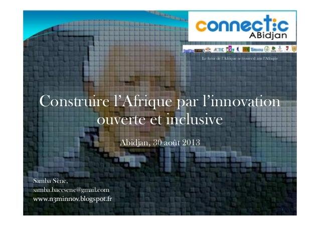 Construire l'Afrique par l'innovation ouverte et inclusive Abidjan, 30 août 2013 Samba Sène, samba.baccsene@gmail.com www....
