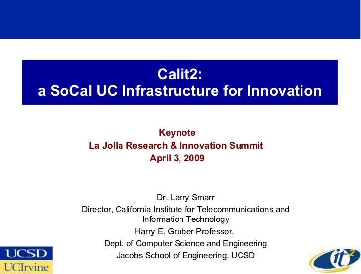 Calit2: a SoCal UC Infrastructure for Innovation Keynote La Jolla Research & Innovation Summit  April 3, 2009 Dr. Larry Sm...