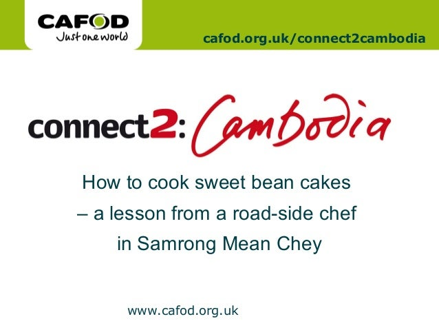 www.cafod.org.uk www.cafod.org.uk cafod.org.uk/connect2cambodia How to cook sweet bean cakes – a lesson from a road-side c...