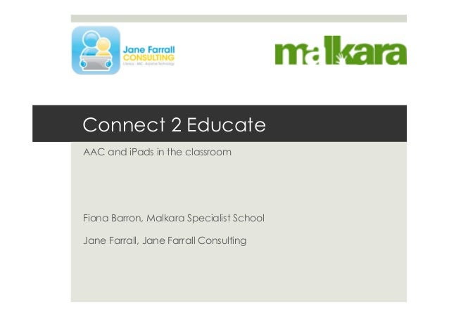 Connect 2 EducateAAC and iPads in the classroomFiona Barron, Malkara Specialist SchoolJane Farrall, Jane Farrall Consulting
