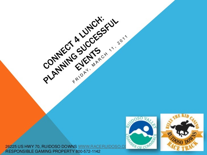 CONNECT 4 LUNCH:PLANNING SUCCESSFUL EVENTS<br />FRIDAY, MARCH 11, 2011<br />26225 US HWY 70, RUIDOSO DOWNS WWW.RACERUIDOSO...