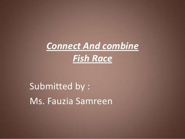 Connect And combine        Fish RaceSubmitted by :Ms. Fauzia Samreen