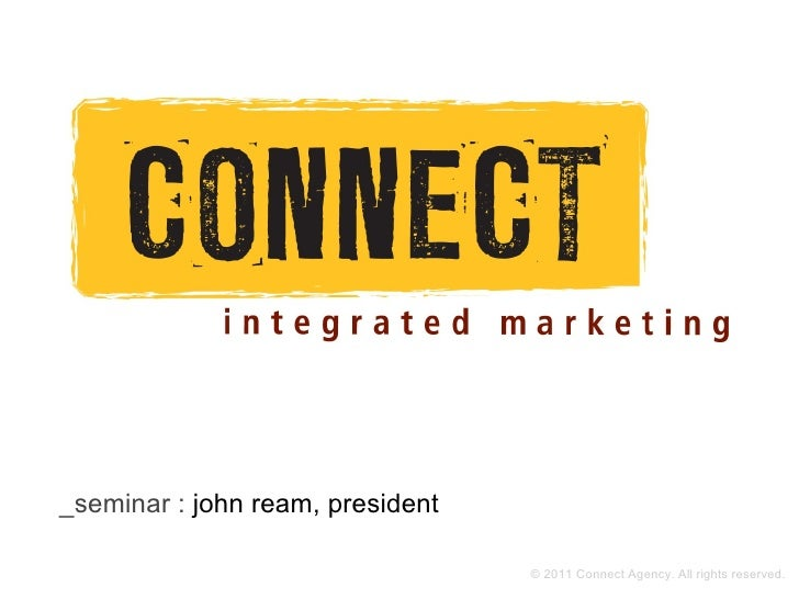 _seminar : john ream, president                                  © 2011 Connect Agency. All rights reserved.