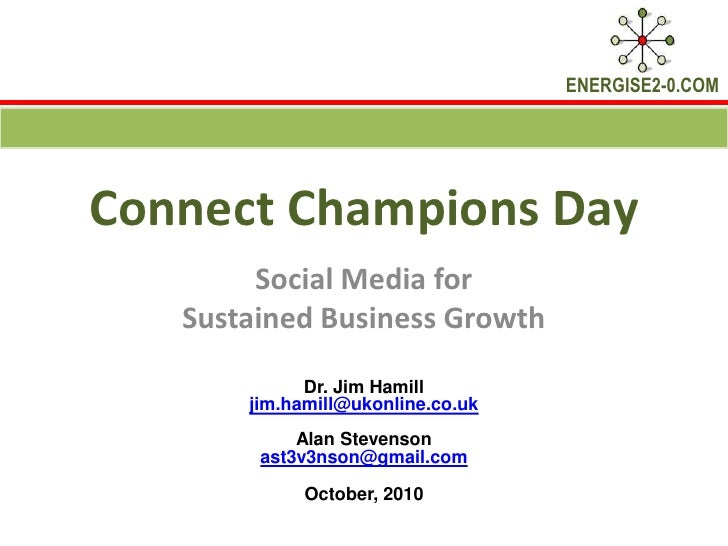 Connect Champions Day<br />Social Media for <br />Sustained Business Growth<br />Dr. Jim Hamill <br />jim.hamill@ukonline....